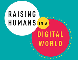 What Parents Need To Know About Raising Humans in a Digital World